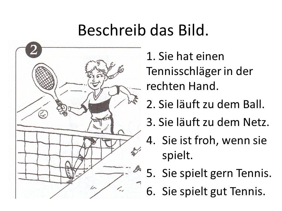 Beschreib das Bild. 1. Sie hat einen Tennisschläger in der rechten Hand. 2. Sie läuft zu dem Ball. 3. Sie läuft zu dem Netz. 4.Sie ist froh, wenn sie