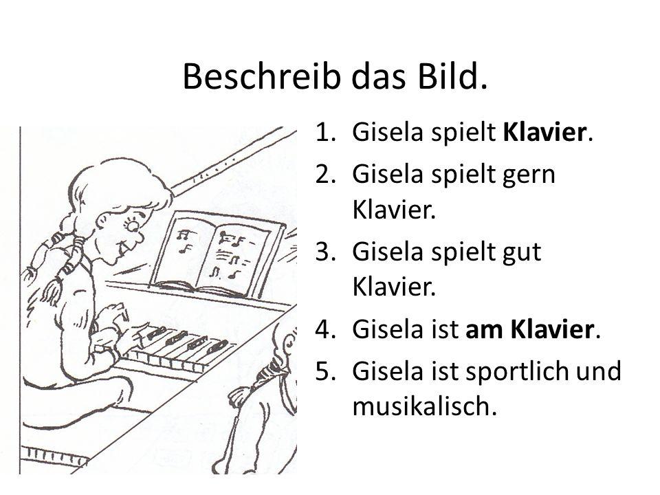Beschreib das Bild. 1.Gisela spielt Klavier. 2.Gisela spielt gern Klavier. 3.Gisela spielt gut Klavier. 4.Gisela ist am Klavier. 5.Gisela ist sportlic