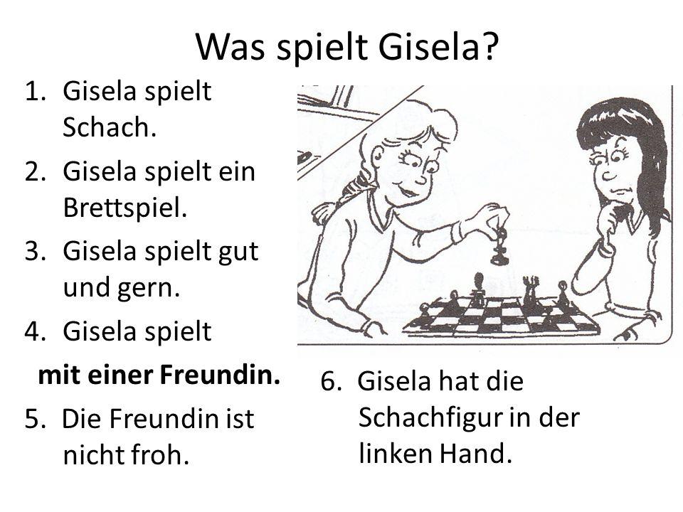 Was spielt Gisela? 1.Gisela spielt Schach. 2.Gisela spielt ein Brettspiel. 3.Gisela spielt gut und gern. 4.Gisela spielt mit einer Freundin. 5. Die Fr
