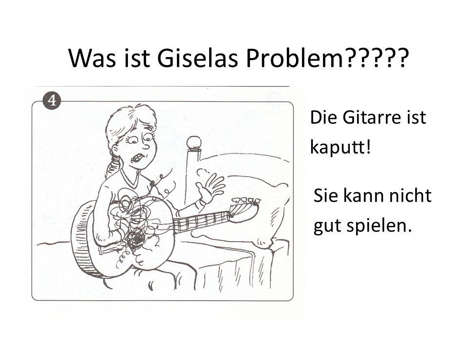 Was ist Giselas Problem????? Die Gitarre ist kaputt! Sie kann nicht gut spielen.