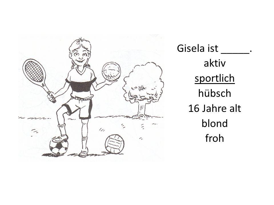 Gisela ist _____. aktiv sportlich hübsch 16 Jahre alt blond froh