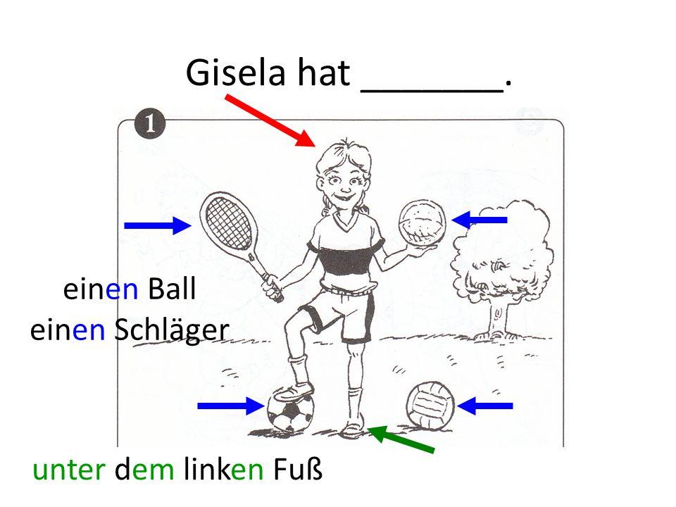 Gisela hat _______. einen Ball einen Schläger unter dem linken Fuß