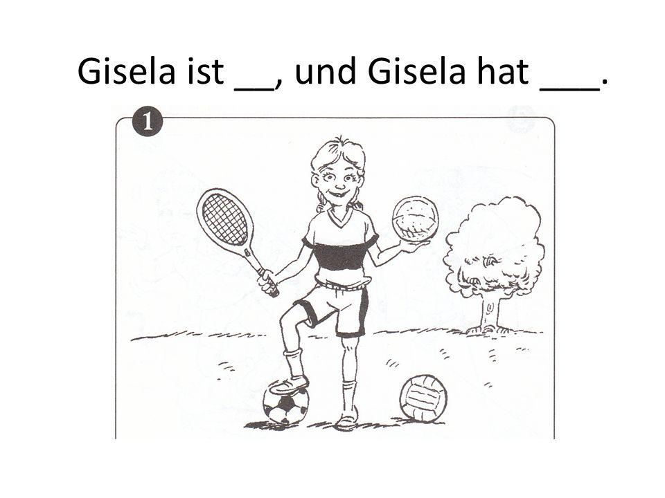 Gisela ist __, und Gisela hat ___.