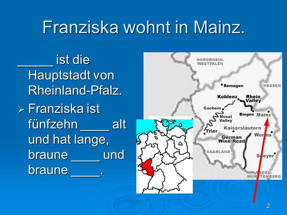 2 Franziska wohnt in Mainz. _____ ist die Hauptstadt von Rheinland-Pfalz. Franziska ist fünfzehn ____ alt und hat lange, braune ____ und braune ____.