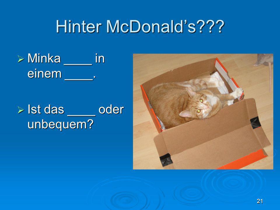Hinter McDonalds??? Minka ____ in einem ____. Minka ____ in einem ____. Ist das ____ oder unbequem? Ist das ____ oder unbequem? 21