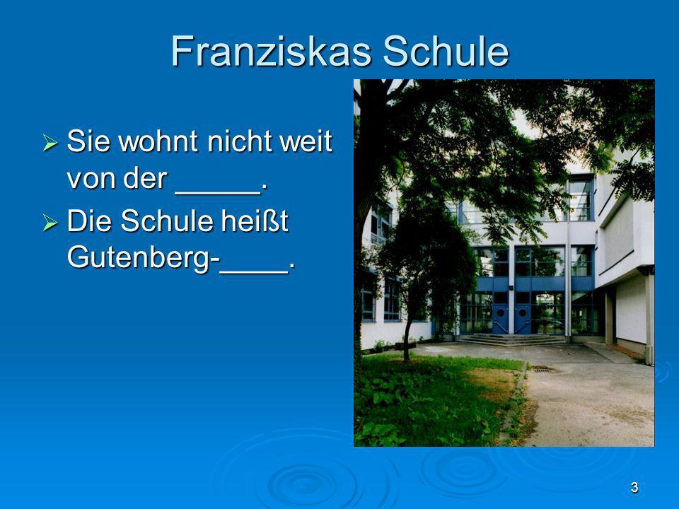 3 Franziskas Schule Sie wohnt nicht weit von der _____. Sie wohnt nicht weit von der _____. Die Schule heißt Gutenberg-____. Die Schule heißt Gutenber