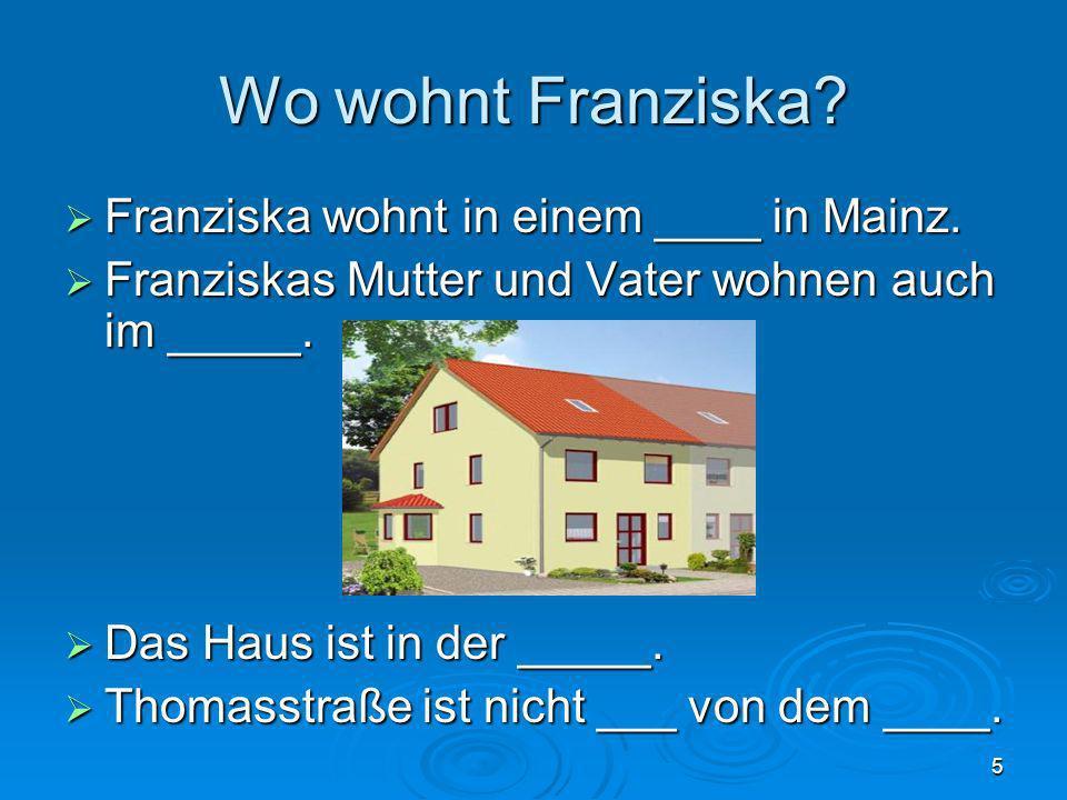 5 Wo wohnt Franziska? Franziska wohnt in einem ____ in Mainz. Franziska wohnt in einem ____ in Mainz. Franziskas Mutter und Vater wohnen auch im _____