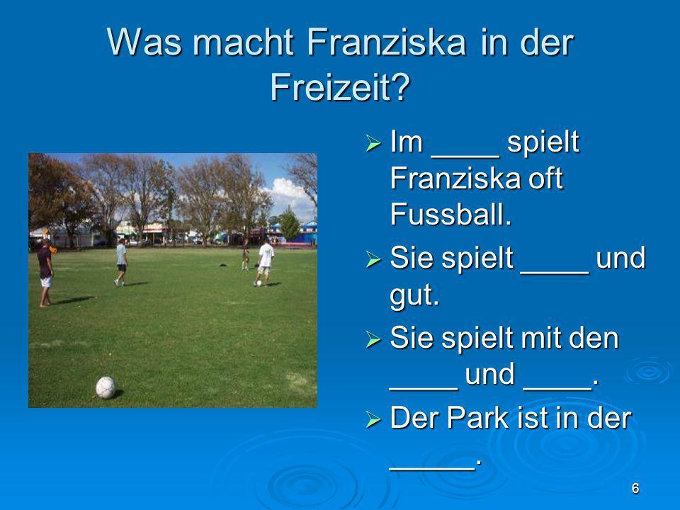6 Was macht Franziska in der Freizeit? Im ____ spielt Franziska oft Fussball. Im ____ spielt Franziska oft Fussball. Sie spielt ____ und gut. Sie spie