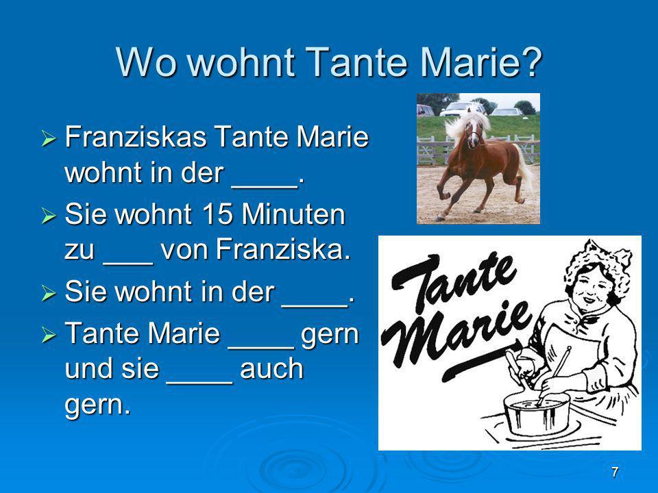 7 Wo wohnt Tante Marie? Franziskas Tante Marie wohnt in der ____. Franziskas Tante Marie wohnt in der ____. Sie wohnt 15 Minuten zu ___ von Franziska.