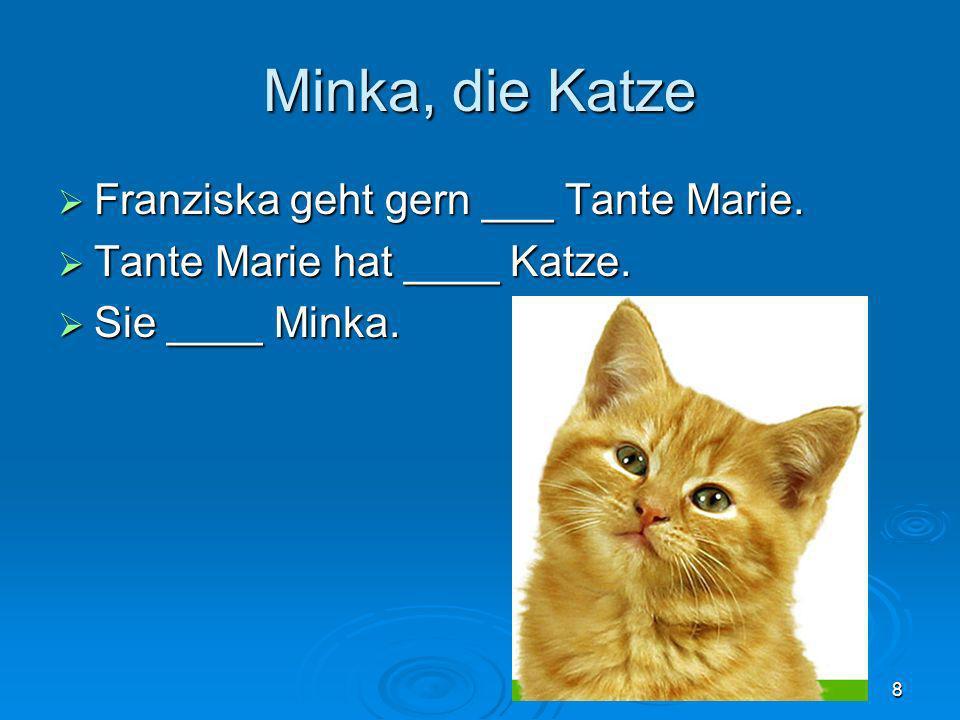 8 Minka, die Katze Franziska geht gern ___ Tante Marie. Franziska geht gern ___ Tante Marie. Tante Marie hat ____ Katze. Tante Marie hat ____ Katze. S