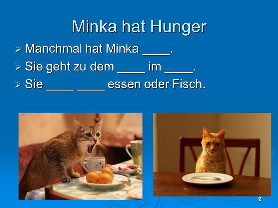 Minka hat Hunger Manchmal hat Minka ____. Manchmal hat Minka ____. Sie geht zu dem ____ im ____. Sie geht zu dem ____ im ____. Sie ____ ____ essen ode