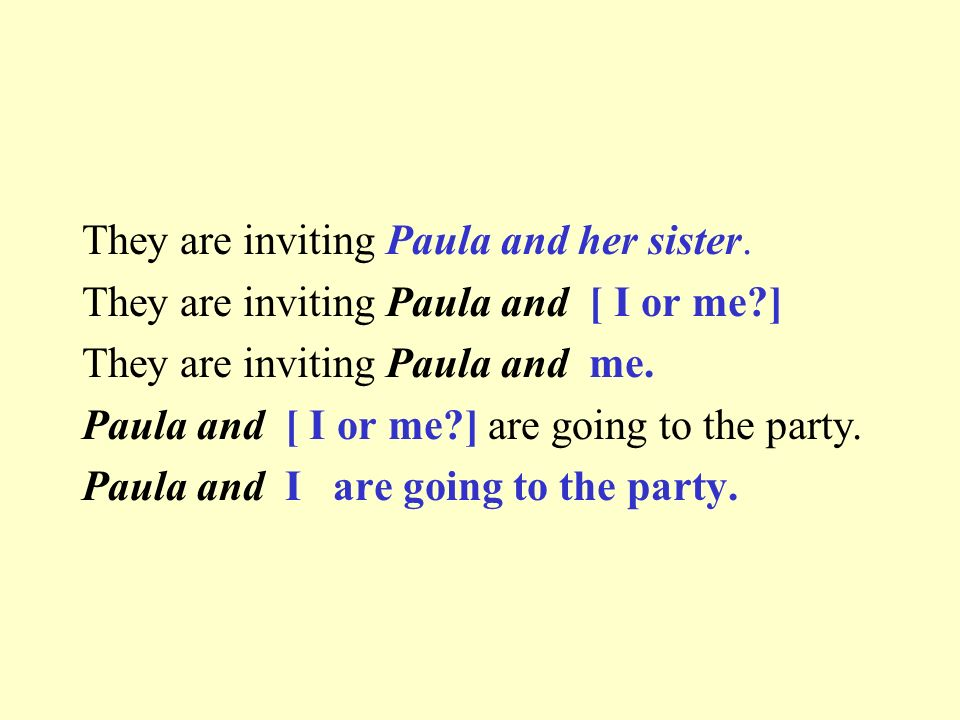 They are inviting Paula and her sister. They are inviting Paula and [ I or me?] They are inviting Paula and me. Paula and [ I or me?] are going to the