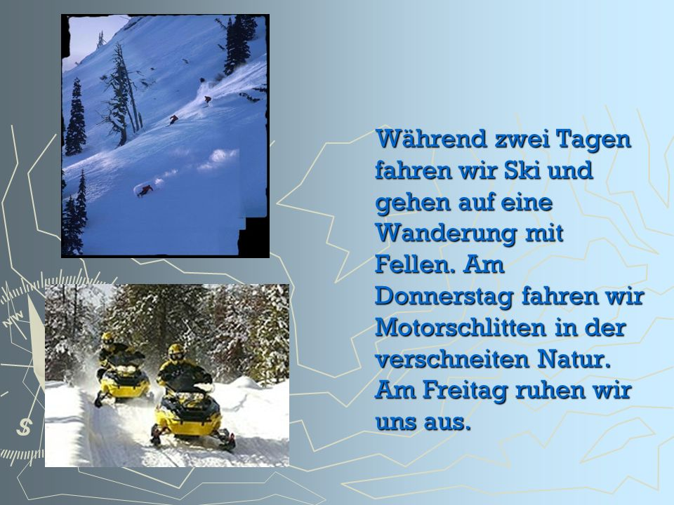 Während zwei Tagen fahren wir Ski und gehen auf eine Wanderung mit Fellen. Am Donnerstag fahren wir Motorschlitten in der verschneiten Natur. Am Freit