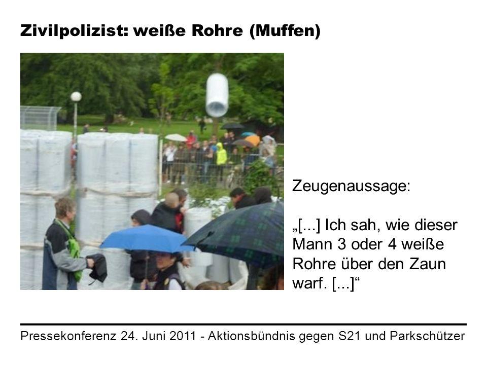 Pressekonferenz 24. Juni 2011 - Aktionsbündnis gegen S21 und Parkschützer Zivilpolizist: weiße Rohre (Muffen) Zeugenaussage: [...] Ich sah, wie dieser