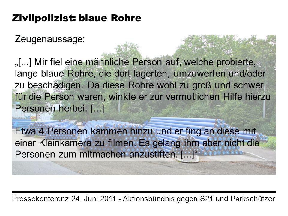 Pressekonferenz 24. Juni 2011 - Aktionsbündnis gegen S21 und Parkschützer Zivilpolizist: blaue Rohre Zeugenaussage: [...] Mir fiel eine männliche Pers