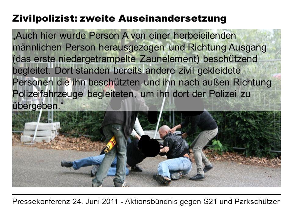 Pressekonferenz 24. Juni 2011 - Aktionsbündnis gegen S21 und Parkschützer Zivilpolizist: zweite Auseinandersetzung Auch hier wurde Person A von einer