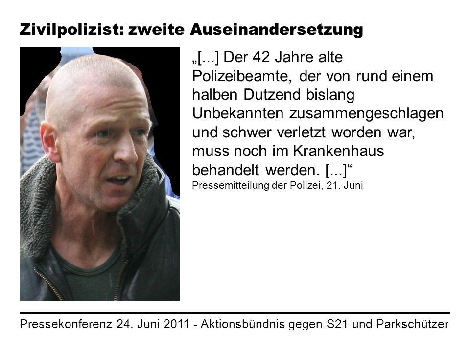 Pressekonferenz 24. Juni 2011 - Aktionsbündnis gegen S21 und Parkschützer Zivilpolizist: zweite Auseinandersetzung [...] Der 42 Jahre alte Polizeibeam