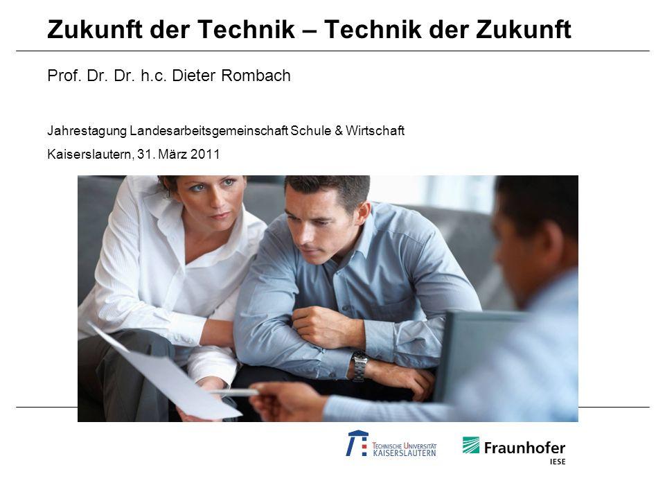 Prof. Dr. Dr. h.c. Dieter Rombach Jahrestagung Landesarbeitsgemeinschaft Schule & Wirtschaft Kaiserslautern, 31. März 2011 Zukunft der Technik – Techn