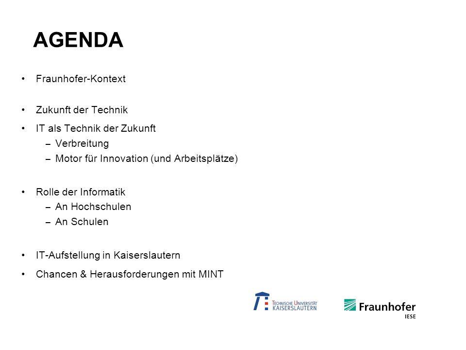 AGENDA Fraunhofer-Kontext Zukunft der Technik IT als Technik der Zukunft – Verbreitung – Motor für Innovation (und Arbeitsplätze) Rolle der Informatik – An Hochschulen – An Schulen IT-Aufstellung in Kaiserslautern Chancen & Herausforderungen mit MINT
