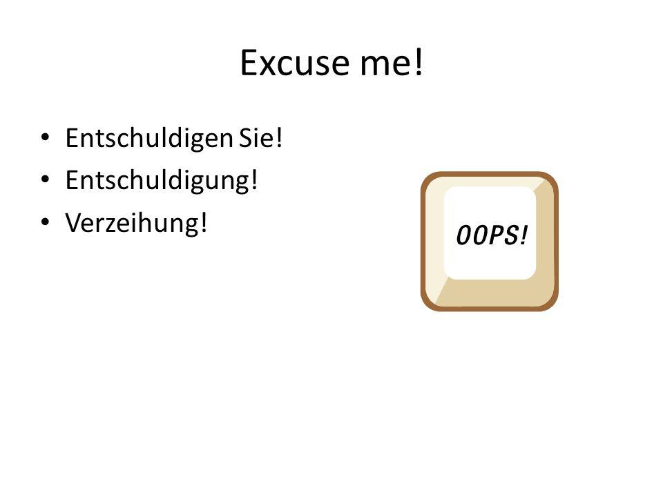 Excuse me! Entschuldigen Sie! Entschuldigung! Verzeihung!