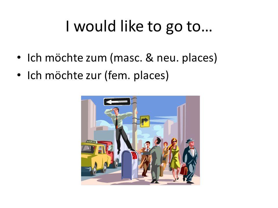 I would like to go to… Ich möchte zum (masc. & neu. places) Ich möchte zur (fem. places)
