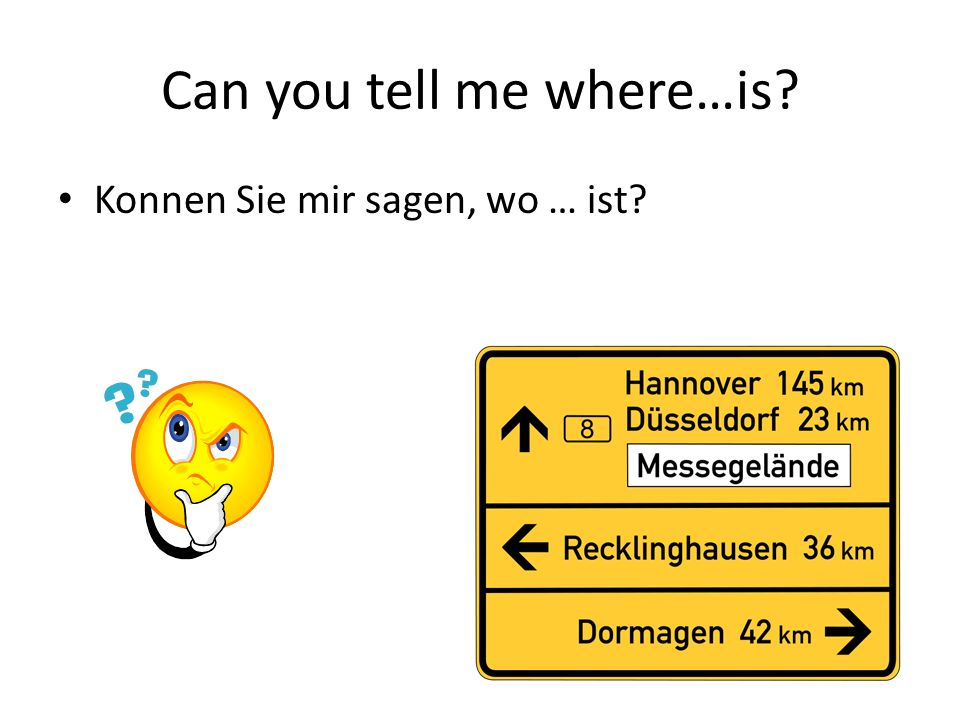 Can you tell me where…is Konnen Sie mir sagen, wo … ist