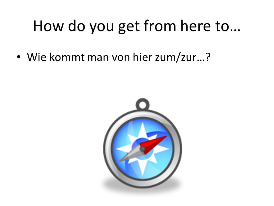 How do you get from here to… Wie kommt man von hier zum/zur…