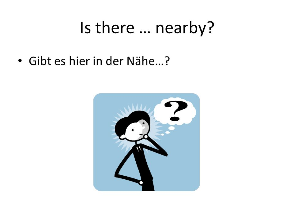 Is there … nearby? Gibt es hier in der Nähe…?