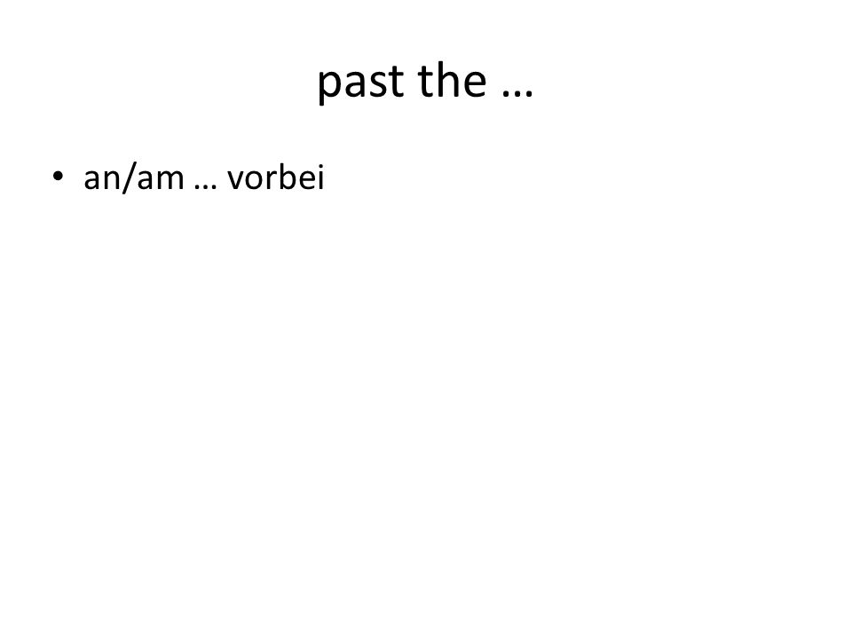 past the … an/am … vorbei