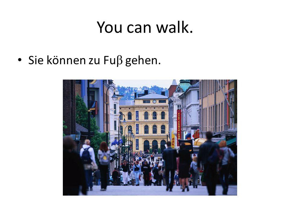 You can walk. Sie können zu Fu β gehen.