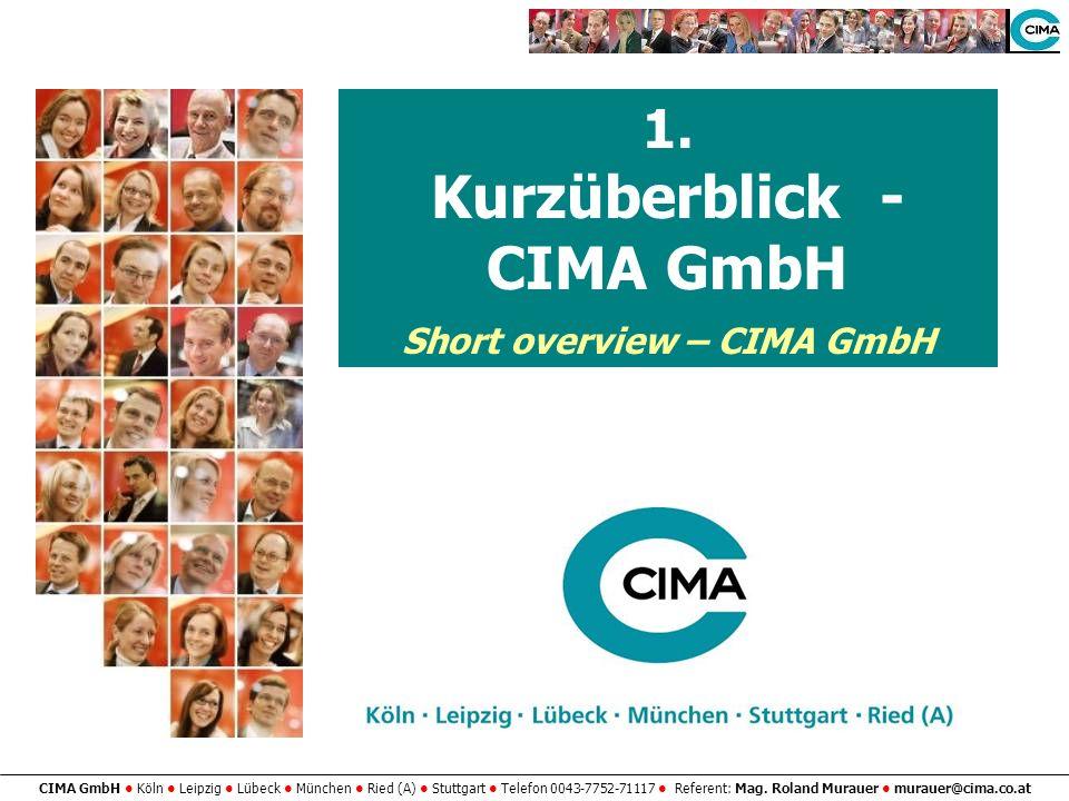 CIMA GmbH Köln Leipzig Lübeck München Ried (A) Stuttgart Telefon 0043-7752-71117 Referent: Mag. Roland Murauer murauer@cima.co.at 1. Kurzüberblick - C