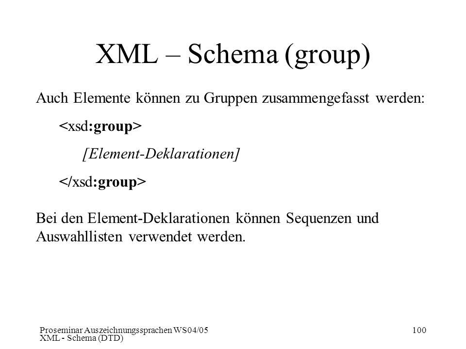 Proseminar Auszeichnungssprachen WS04/05 XML - Schema (DTD) 100 XML – Schema (group) Auch Elemente können zu Gruppen zusammengefasst werden: [Element-