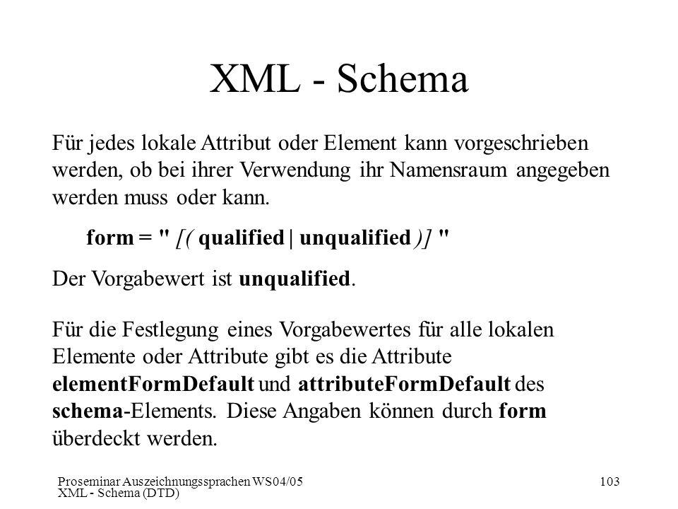 Proseminar Auszeichnungssprachen WS04/05 XML - Schema (DTD) 103 XML - Schema Für jedes lokale Attribut oder Element kann vorgeschrieben werden, ob bei