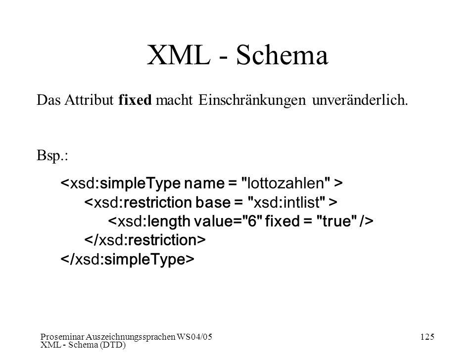 Proseminar Auszeichnungssprachen WS04/05 XML - Schema (DTD) 125 XML - Schema Das Attribut fixed macht Einschränkungen unveränderlich. Bsp.: