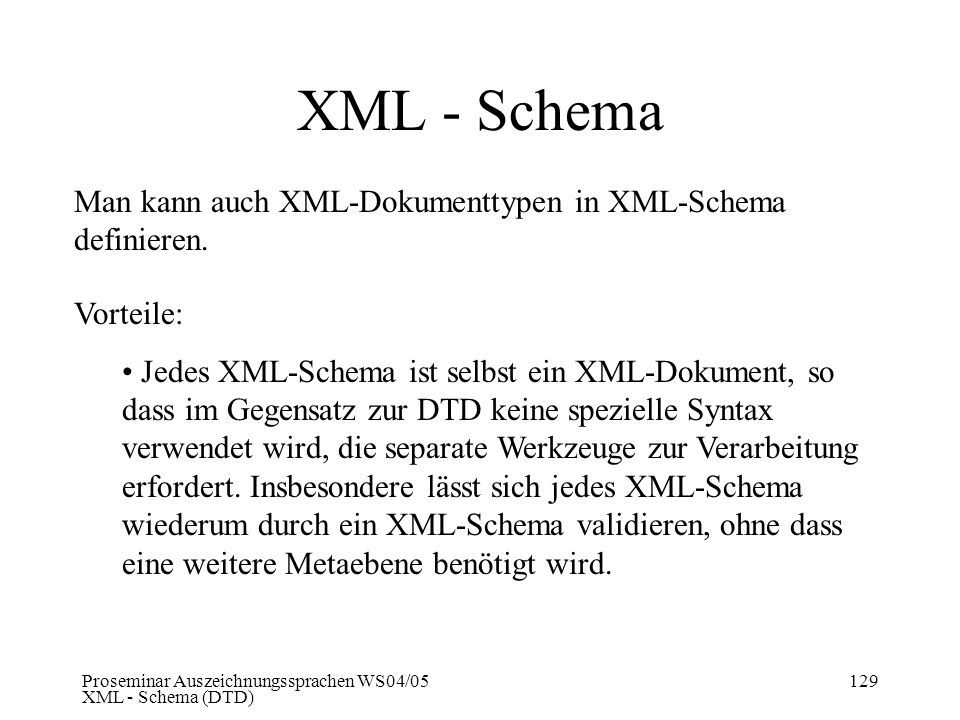 Proseminar Auszeichnungssprachen WS04/05 XML - Schema (DTD) 129 XML - Schema Man kann auch XML-Dokumenttypen in XML-Schema definieren. Vorteile: Jedes