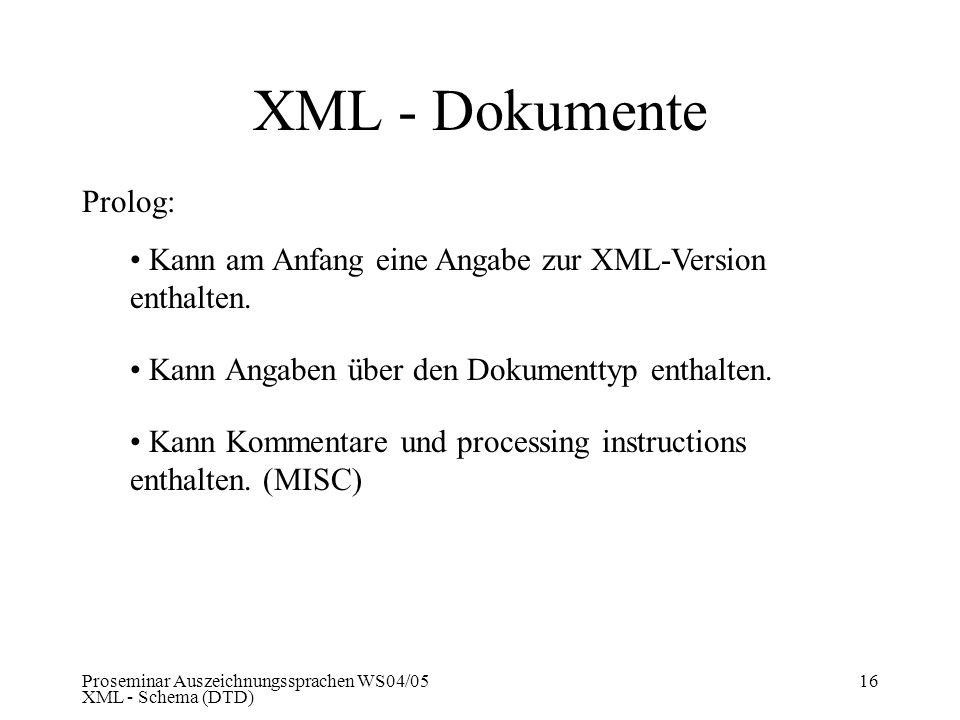 Proseminar Auszeichnungssprachen WS04/05 XML - Schema (DTD) 16 XML - Dokumente Prolog: Kann am Anfang eine Angabe zur XML-Version enthalten. Kann Anga