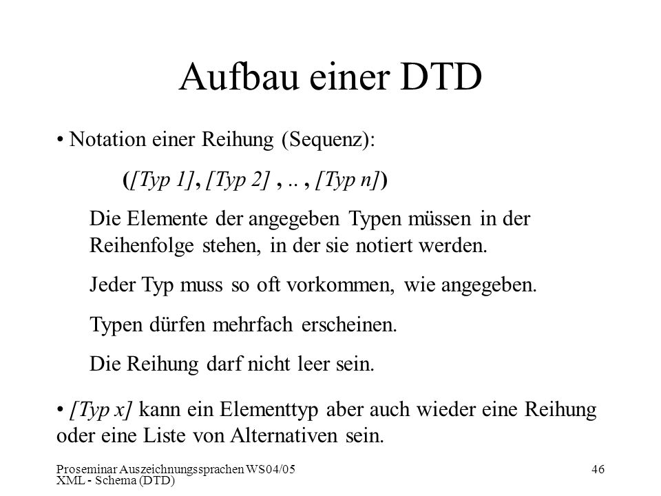 Proseminar Auszeichnungssprachen WS04/05 XML - Schema (DTD) 46 Aufbau einer DTD Notation einer Reihung (Sequenz): ([Typ 1], [Typ 2],.., [Typ n]) Die E