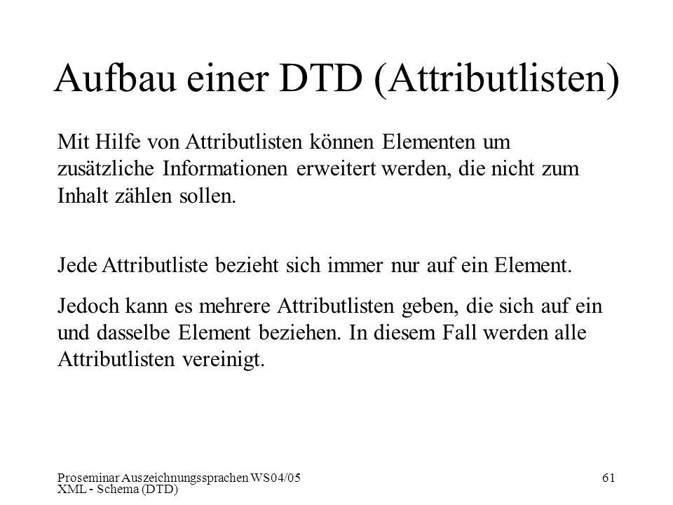 Proseminar Auszeichnungssprachen WS04/05 XML - Schema (DTD) 61 Aufbau einer DTD (Attributlisten) Mit Hilfe von Attributlisten können Elementen um zusä