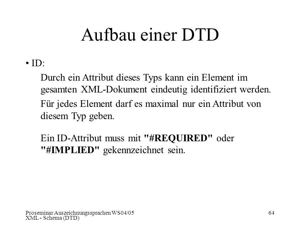 Proseminar Auszeichnungssprachen WS04/05 XML - Schema (DTD) 64 Aufbau einer DTD ID: Durch ein Attribut dieses Typs kann ein Element im gesamten XML-Do