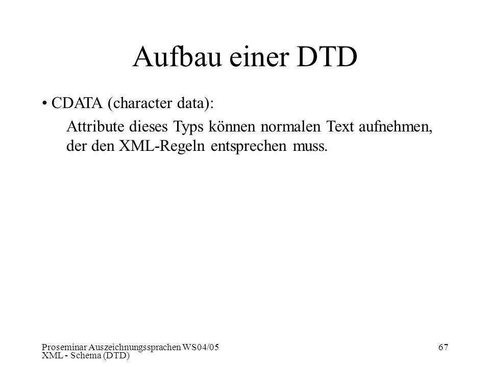 Proseminar Auszeichnungssprachen WS04/05 XML - Schema (DTD) 67 Aufbau einer DTD CDATA (character data): Attribute dieses Typs können normalen Text auf