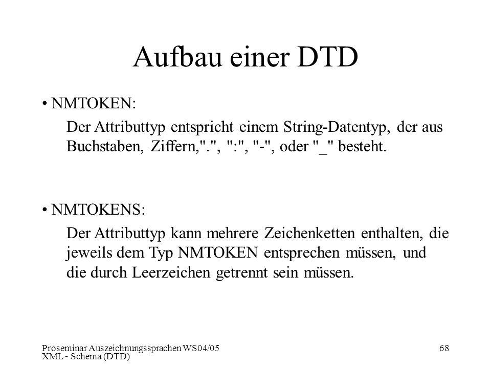 Proseminar Auszeichnungssprachen WS04/05 XML - Schema (DTD) 68 Aufbau einer DTD NMTOKEN: Der Attributtyp entspricht einem String-Datentyp, der aus Buc