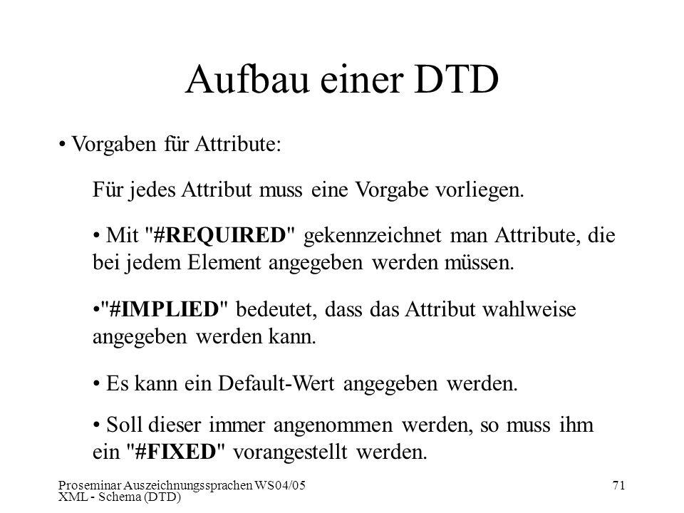 Proseminar Auszeichnungssprachen WS04/05 XML - Schema (DTD) 71 Aufbau einer DTD Vorgaben für Attribute: Für jedes Attribut muss eine Vorgabe vorliegen