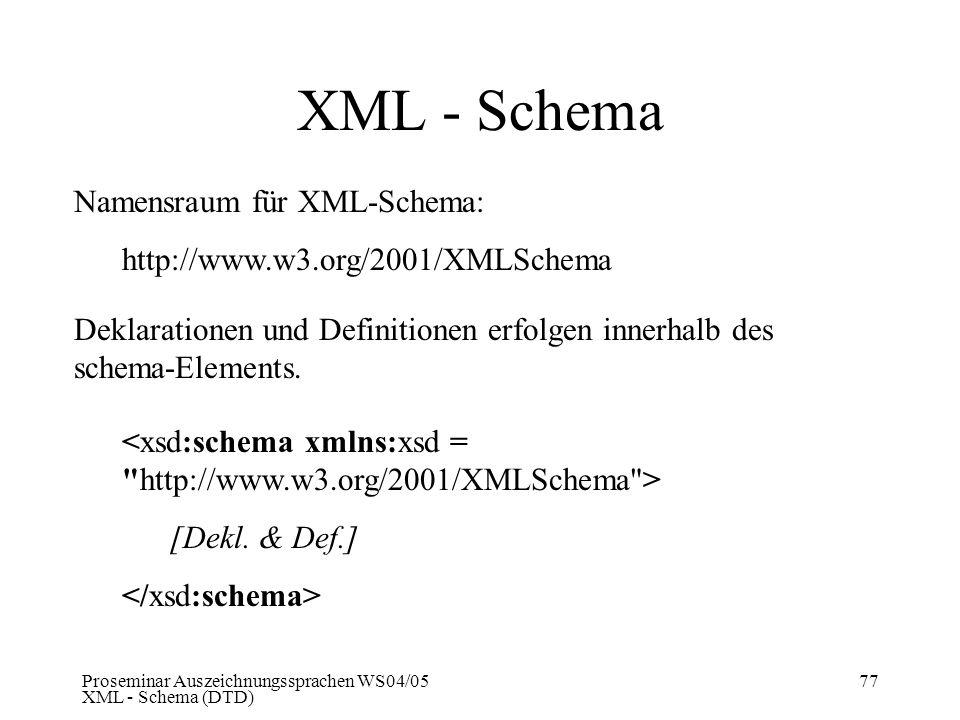 Proseminar Auszeichnungssprachen WS04/05 XML - Schema (DTD) 77 XML - Schema Namensraum für XML-Schema: http://www.w3.org/2001/XMLSchema Deklarationen