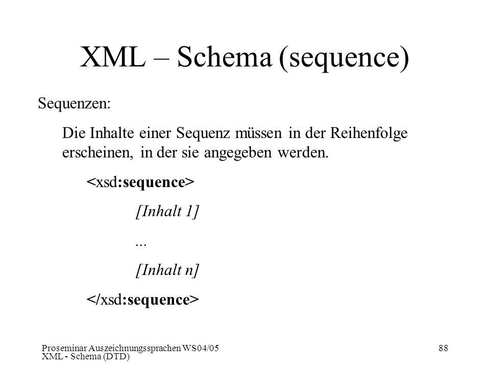 Proseminar Auszeichnungssprachen WS04/05 XML - Schema (DTD) 88 XML – Schema (sequence) Sequenzen: Die Inhalte einer Sequenz müssen in der Reihenfolge