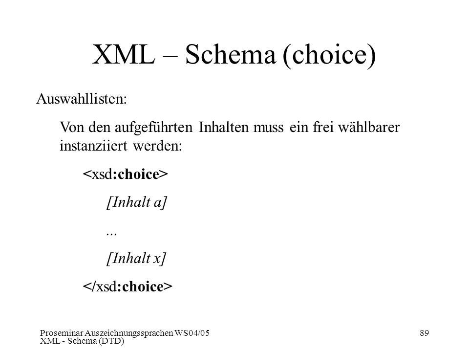 Proseminar Auszeichnungssprachen WS04/05 XML - Schema (DTD) 89 XML – Schema (choice) Auswahllisten: Von den aufgeführten Inhalten muss ein frei wählba