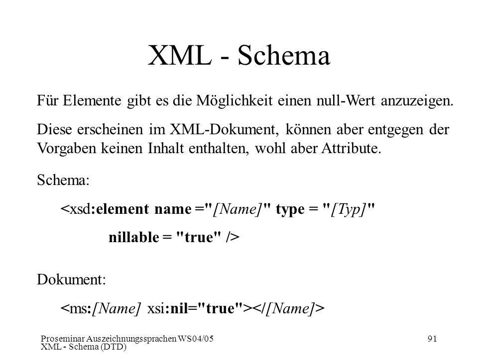 Proseminar Auszeichnungssprachen WS04/05 XML - Schema (DTD) 91 XML - Schema Für Elemente gibt es die Möglichkeit einen null-Wert anzuzeigen. Diese ers