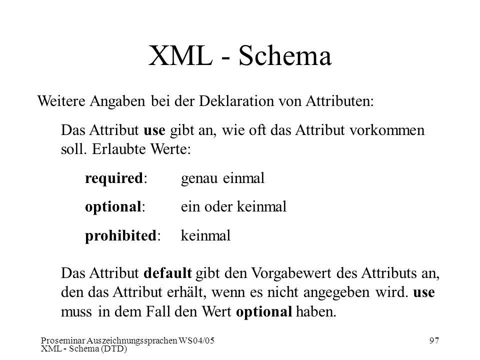 Proseminar Auszeichnungssprachen WS04/05 XML - Schema (DTD) 97 XML - Schema Weitere Angaben bei der Deklaration von Attributen: Das Attribut use gibt