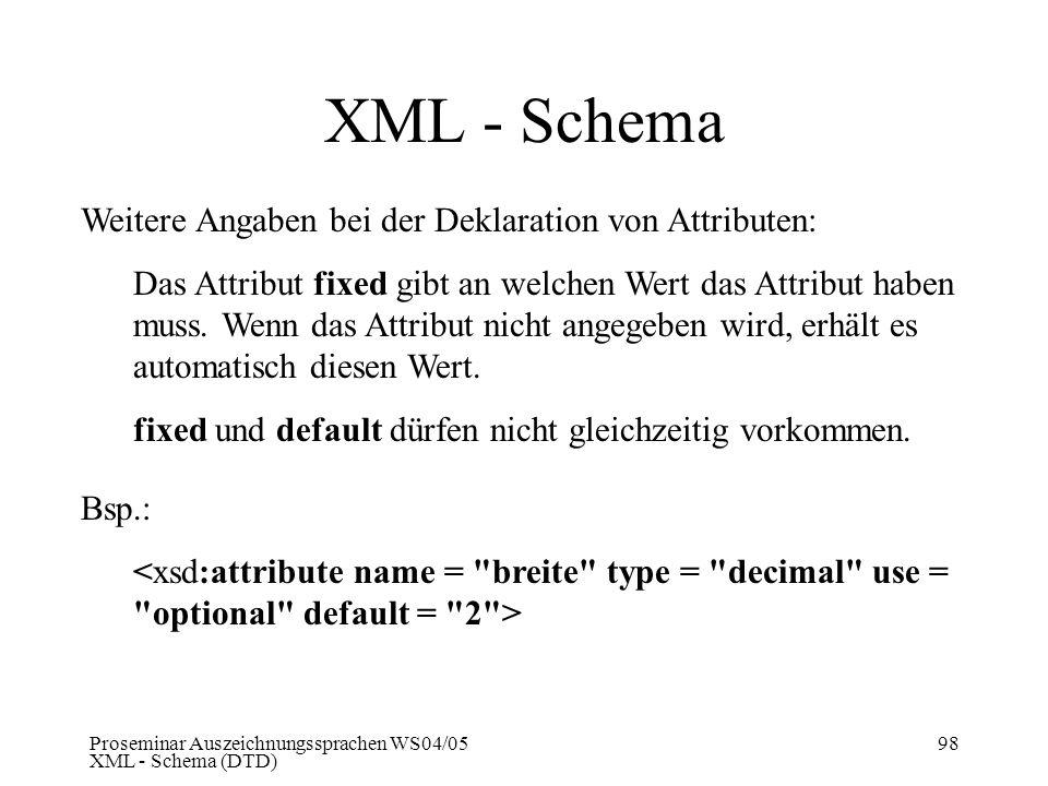 Proseminar Auszeichnungssprachen WS04/05 XML - Schema (DTD) 98 XML - Schema Weitere Angaben bei der Deklaration von Attributen: Das Attribut fixed gib
