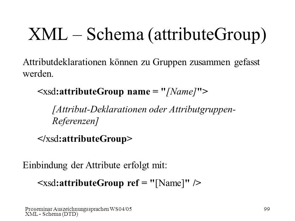 Proseminar Auszeichnungssprachen WS04/05 XML - Schema (DTD) 99 XML – Schema (attributeGroup) Attributdeklarationen können zu Gruppen zusammen gefasst