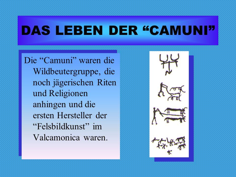 DAS LEBEN DER CAMUNI Die Camuni waren die Wildbeutergruppe, die noch jägerischen Riten und Religionen anhingen und die ersten Hersteller der Felsbildk
